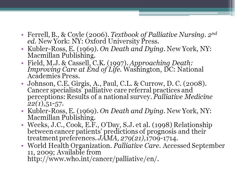Ferrell, B., & Coyle (2006). Textbook of Palliative Nursing. 2 nd ed. New York: NY: Oxford University Press. Kubler-Ross, E. (1969). On Death and Dyin