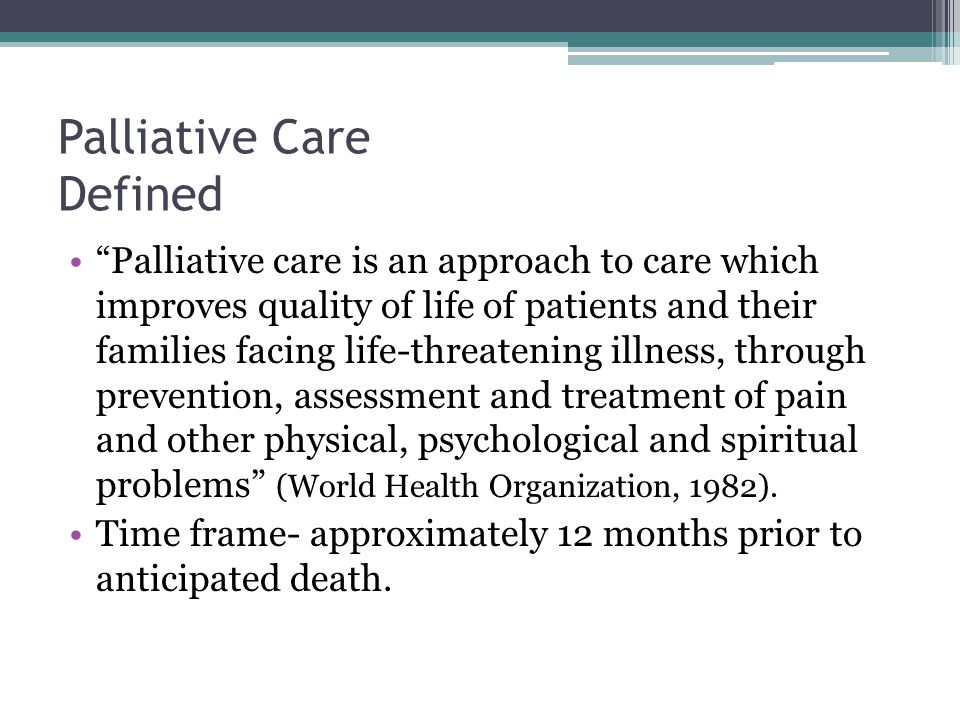 Palliative Care Defined Palliative care is an approach to care which improves quality of life of patients and their families facing life-threatening illness, through prevention, assessment and treatment of pain and other physical, psychological and spiritual problems (World Health Organization, 1982).