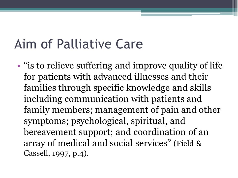 """Aim of Palliative Care """"is to relieve suffering and improve quality of life for patients with advanced illnesses and their families through specific k"""