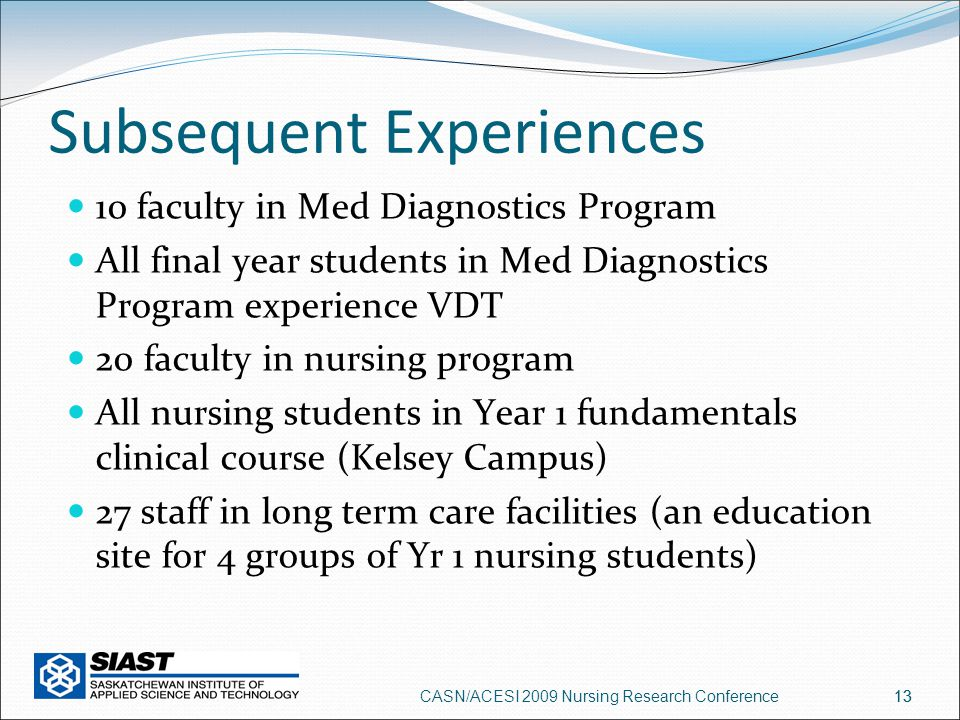 13 Subsequent Experiences 10 faculty in Med Diagnostics Program All final year students in Med Diagnostics Program experience VDT 20 faculty in nursing program All nursing students in Year 1 fundamentals clinical course (Kelsey Campus) 27 staff in long term care facilities (an education site for 4 groups of Yr 1 nursing students) CASN/ACESI 2009 Nursing Research Conference13