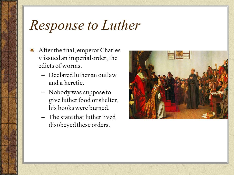 Response to Luther After the trial, emperor Charles v issued an imperial order, the edicts of worms.