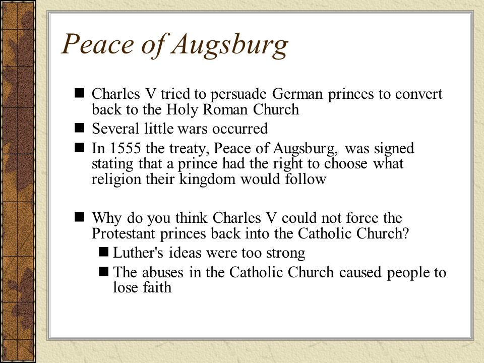 Peace of Augsburg Charles V tried to persuade German princes to convert back to the Holy Roman Church Several little wars occurred In 1555 the treaty, Peace of Augsburg, was signed stating that a prince had the right to choose what religion their kingdom would follow Why do you think Charles V could not force the Protestant princes back into the Catholic Church.