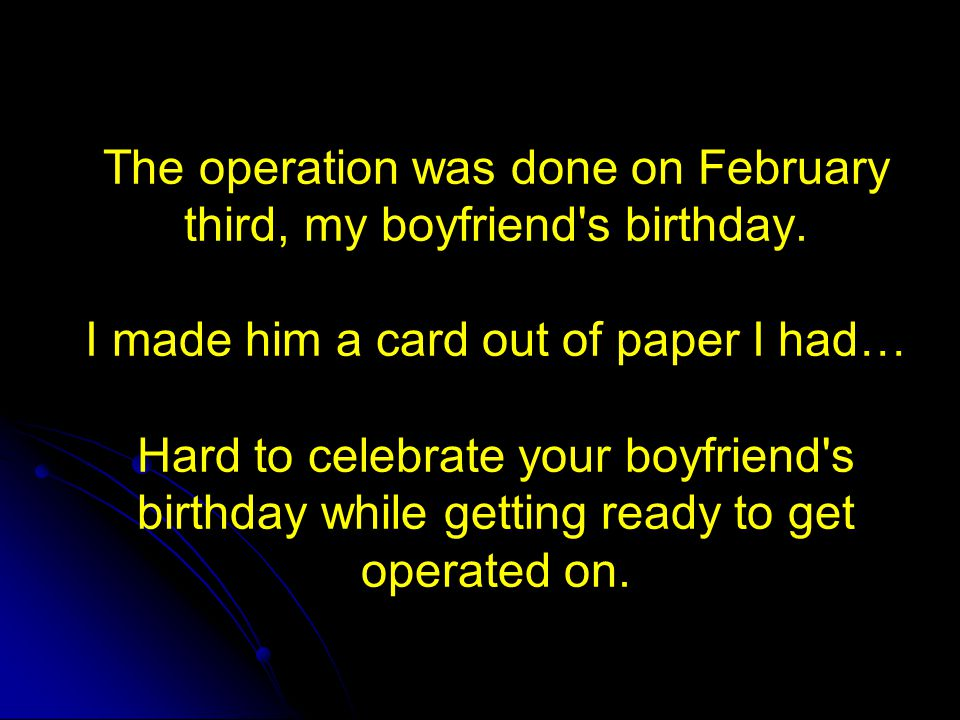The operation was done on February third, my boyfriend's birthday. I made him a card out of paper I had… Hard to celebrate your boyfriend's birthday w