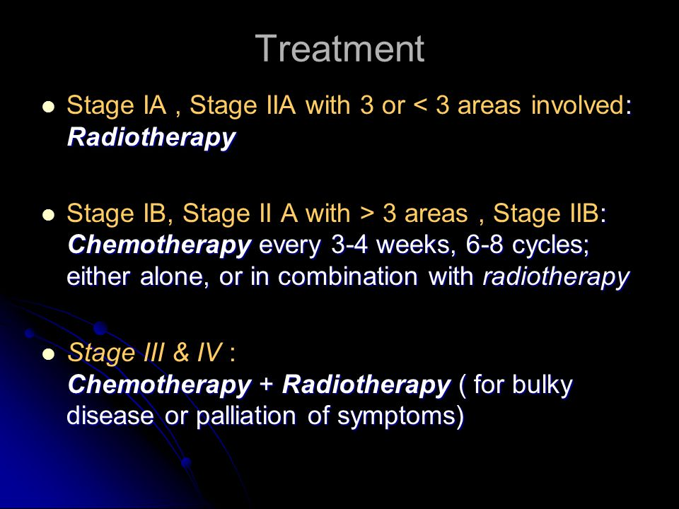 Treatment : Radiotherapy Stage IA, Stage IIA with 3 or < 3 areas involved: Radiotherapy : Chemotherapy every 3-4 weeks, 6-8 cycles; either alone, or i