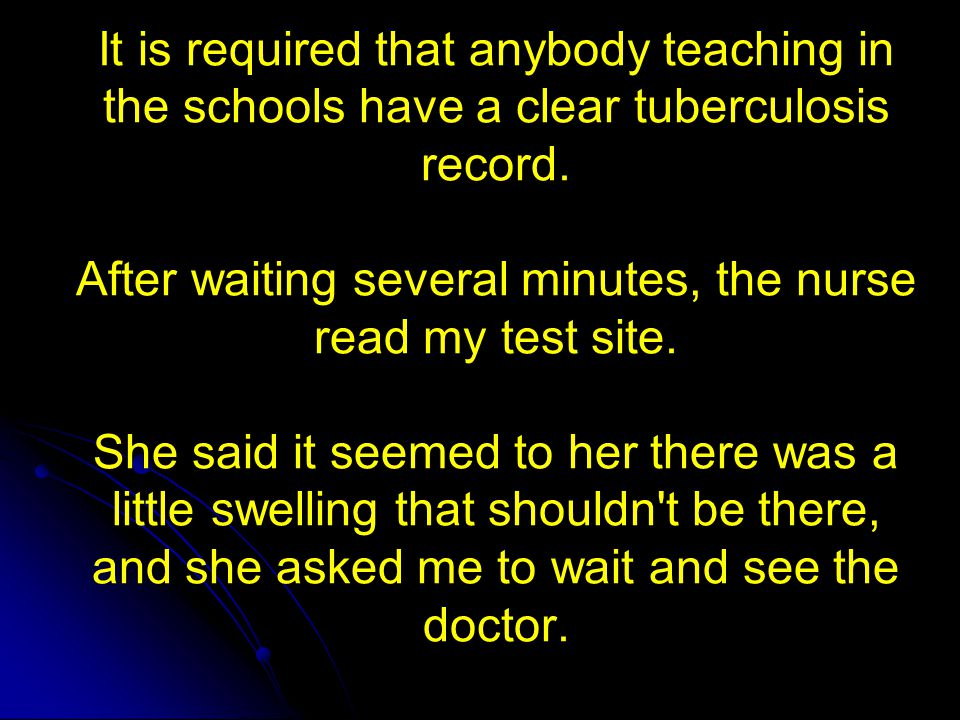 It is required that anybody teaching in the schools have a clear tuberculosis record. After waiting several minutes, the nurse read my test site. She