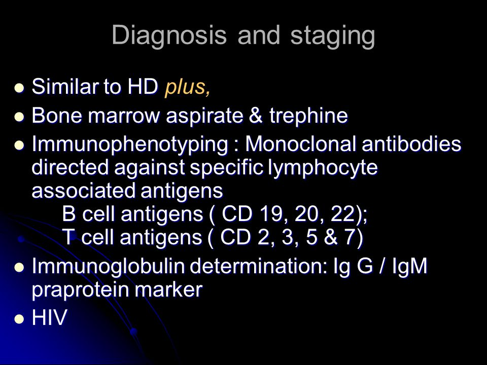 Diagnosis and staging Similar to HD Similar to HD plus, Bone marrow aspirate & trephine Bone marrow aspirate & trephine Immunophenotyping : Monoclonal