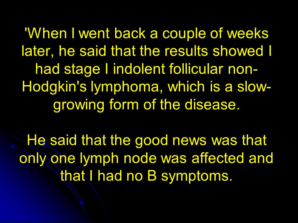 'When I went back a couple of weeks later, he said that the results showed I had stage I indolent follicular non- Hodgkin's lymphoma, which is a slow-
