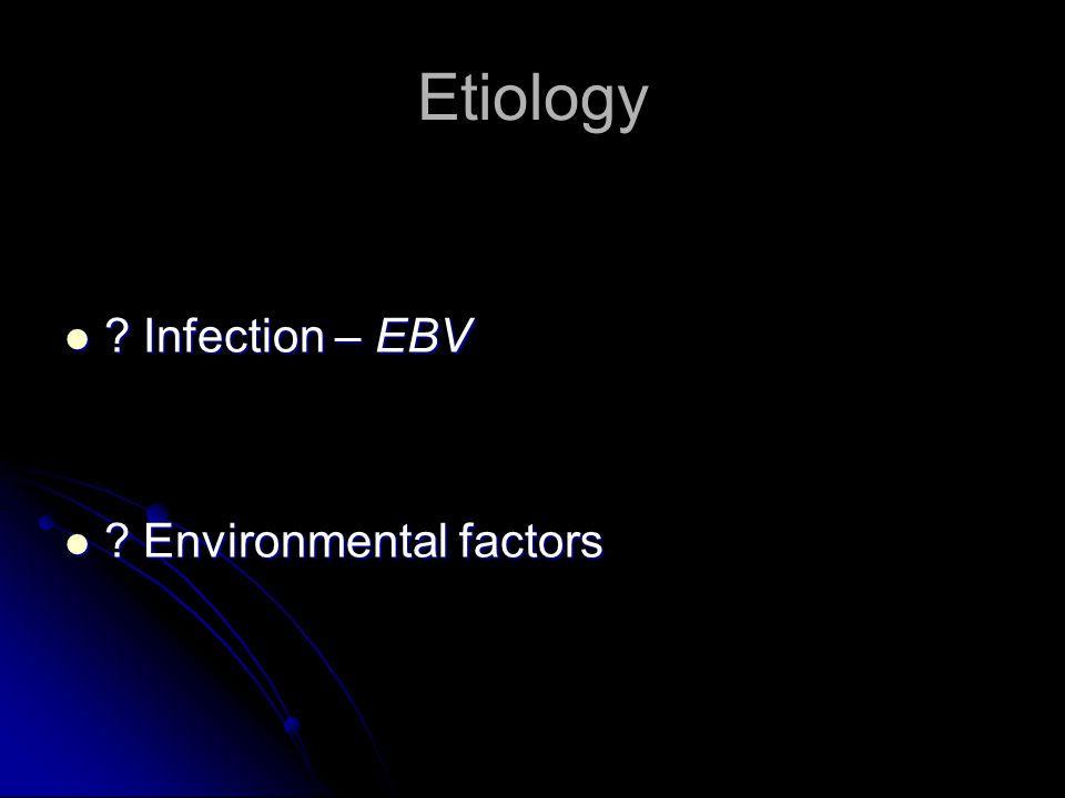 Etiology ? Infection – EBV ? Infection – EBV ? Environmental factors ? Environmental factors