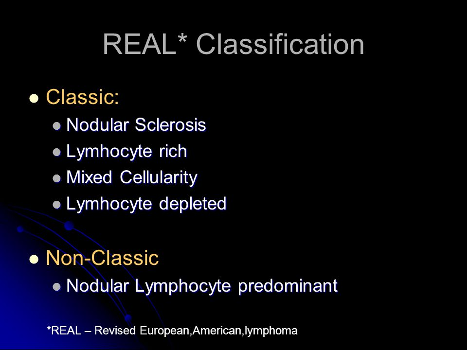 REAL* Classification Classic: Nodular Sclerosis Nodular Sclerosis Lymhocyte rich Lymhocyte rich Mixed Cellularity Mixed Cellularity Lymhocyte depleted
