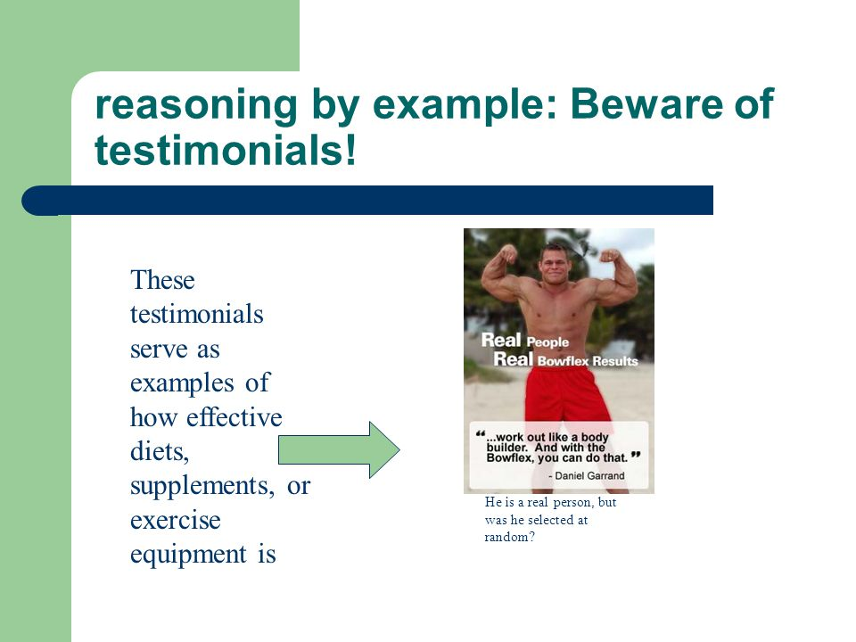 reasoning by example: Beware of testimonials! These testimonials serve as examples of how effective diets, supplements, or exercise equipment is He is