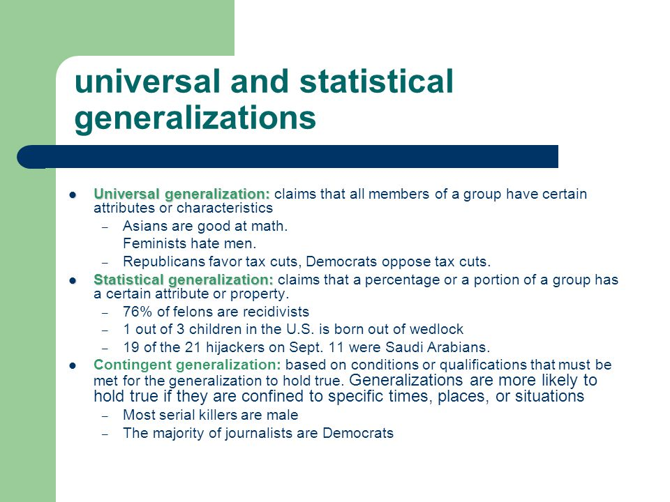 universal and statistical generalizations Universal generalization: Universal generalization: claims that all members of a group have certain attributes or characteristics – Asians are good at math.