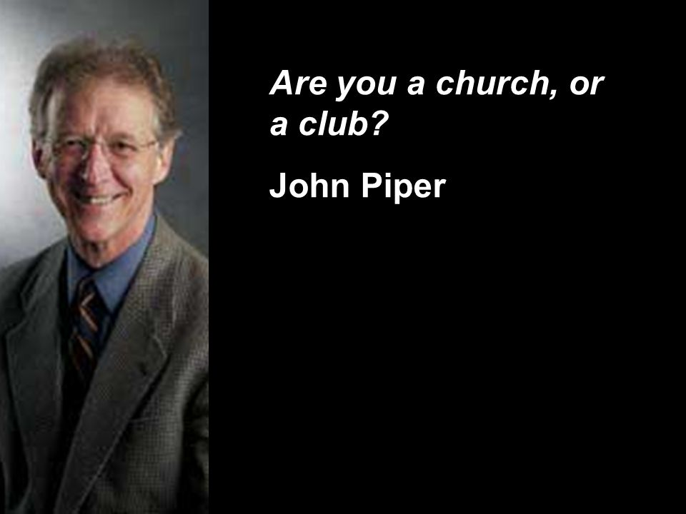 Are you a church, or a club John Piper
