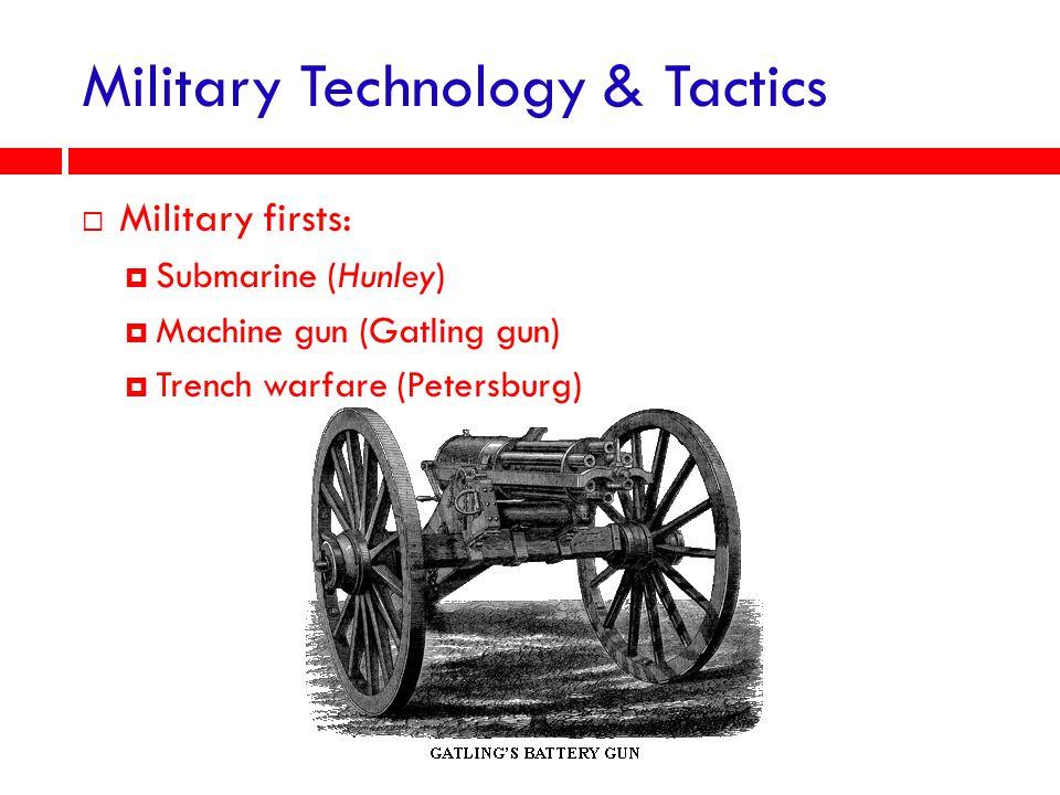 Military Technology & Tactics  Military firsts:  Submarine (Hunley)  Machine gun (Gatling gun)  Trench warfare (Petersburg)