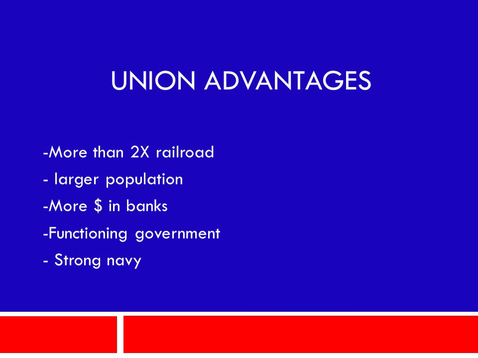 UNION ADVANTAGES -More than 2X railroad - larger population -More $ in banks -Functioning government - Strong navy