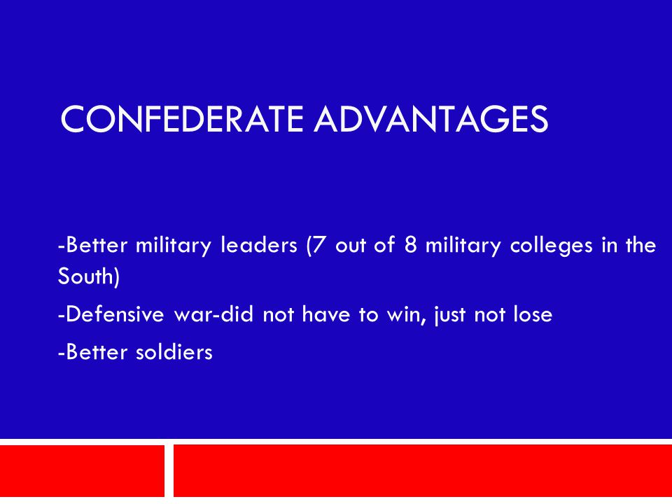 CONFEDERATE ADVANTAGES -Better military leaders (7 out of 8 military colleges in the South) -Defensive war-did not have to win, just not lose -Better soldiers