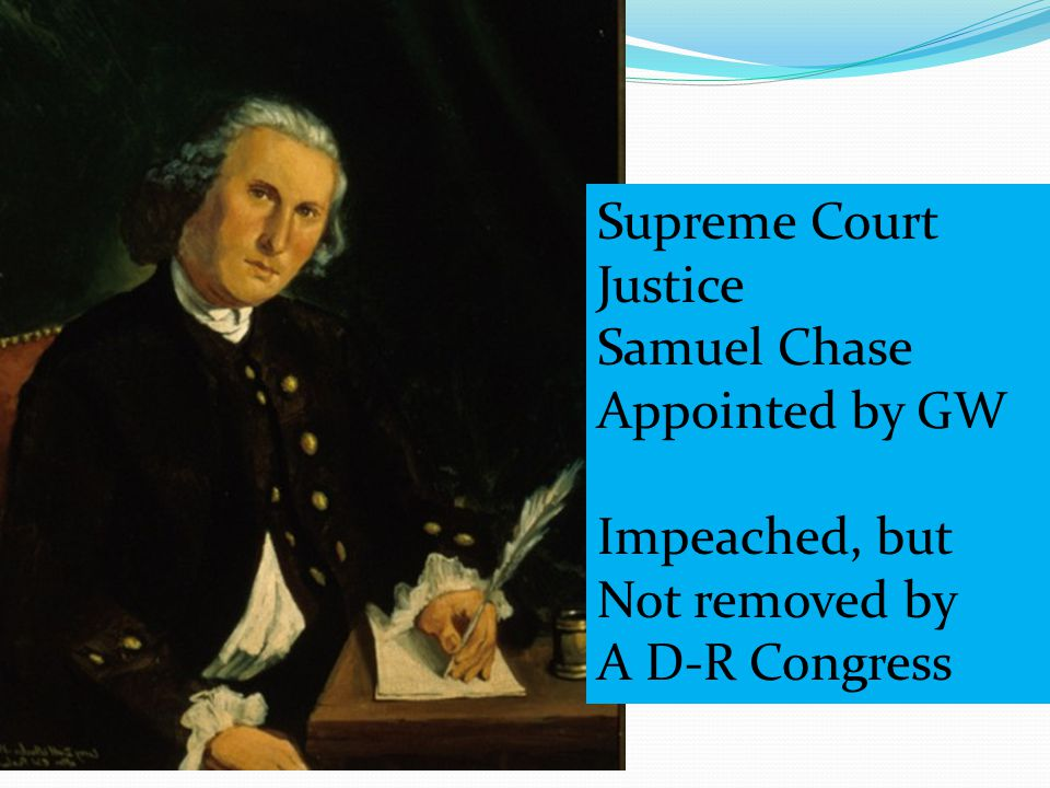Supreme Court Justice Samuel Chase Appointed by GW Impeached, but Not removed by A D-R Congress