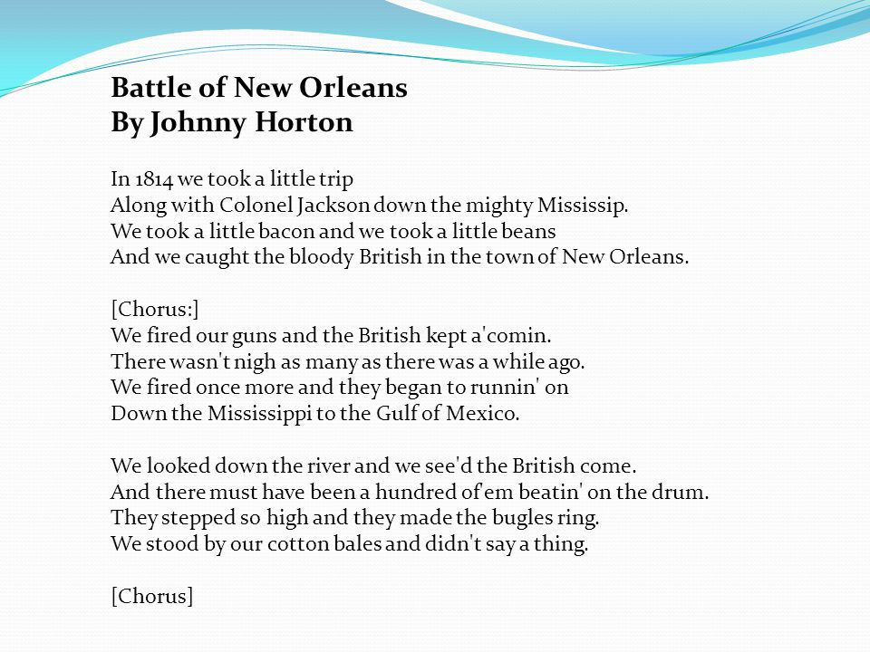 Battle of New Orleans By Johnny Horton In 1814 we took a little trip Along with Colonel Jackson down the mighty Mississip.