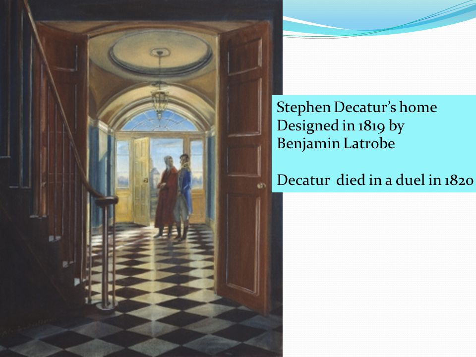 Stephen Decatur's home Designed in 1819 by Benjamin Latrobe Decatur died in a duel in 1820