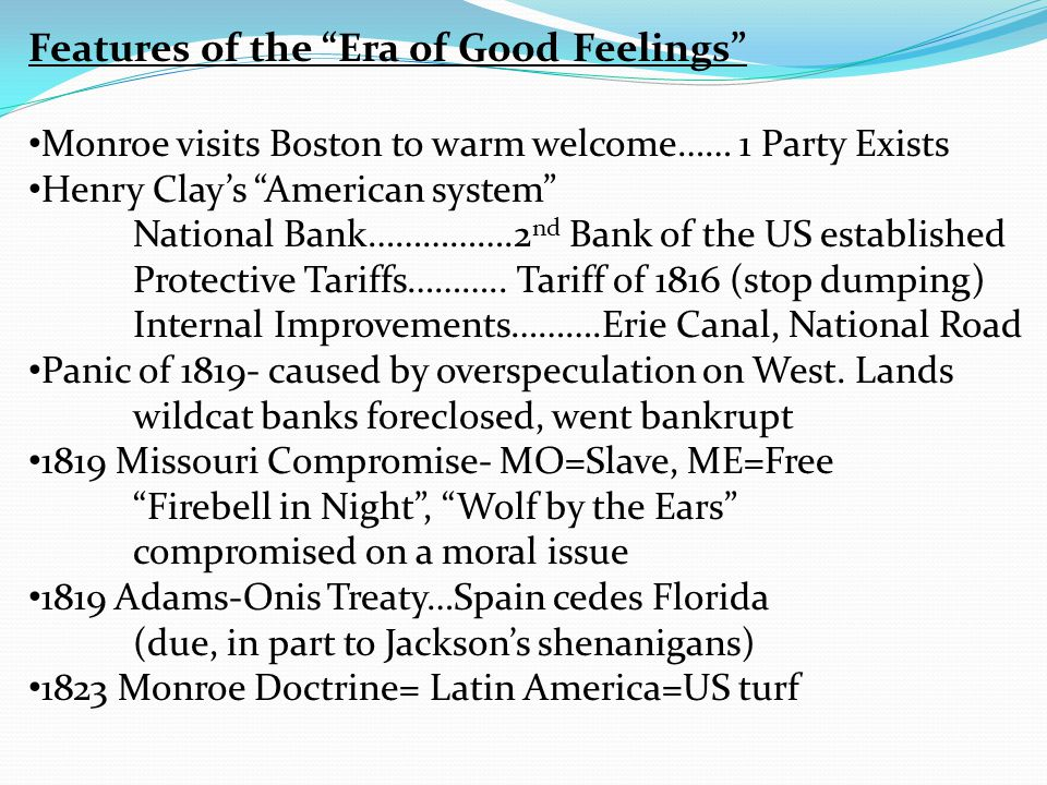 Features of the Era of Good Feelings Monroe visits Boston to warm welcome…… 1 Party Exists Henry Clay's American system National Bank…………….2 nd Bank of the US established Protective Tariffs………..
