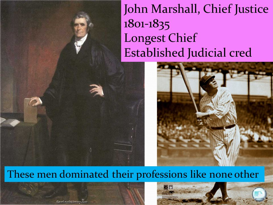 These men dominated their professions like none other John Marshall, Chief Justice 1801-1835 Longest Chief Established Judicial cred