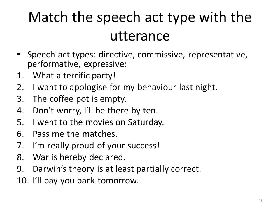 Match the speech act type with the utterance Speech act types: directive, commissive, representative, performative, expressive: 1.What a terrific party.