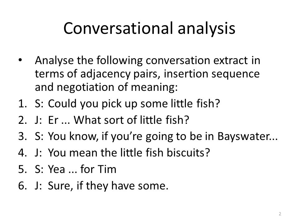 Conversational analysis Analyse the following conversation extract in terms of adjacency pairs, insertion sequence and negotiation of meaning: 1.S:Could you pick up some little fish.