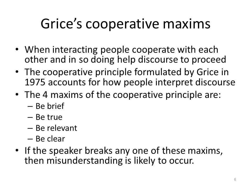 Grice's cooperative maxims When interacting people cooperate with each other and in so doing help discourse to proceed The cooperative principle formulated by Grice in 1975 accounts for how people interpret discourse The 4 maxims of the cooperative principle are: – Be brief – Be true – Be relevant – Be clear If the speaker breaks any one of these maxims, then misunderstanding is likely to occur.