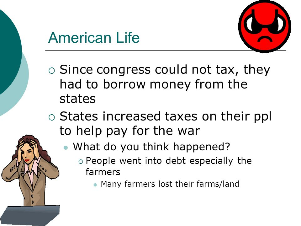 American Life  Since congress could not tax, they had to borrow money from the states  States increased taxes on their ppl to help pay for the war What do you think happened.