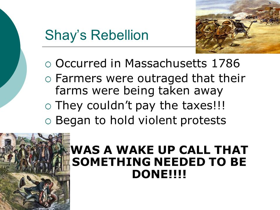 Shay's Rebellion  Occurred in Massachusetts 1786  Farmers were outraged that their farms were being taken away  They couldn't pay the taxes!!.