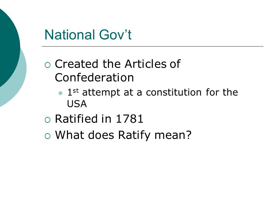 National Gov't CCreated the Articles of Confederation 1 st attempt at a constitution for the USA RRatified in 1781 WWhat does Ratify mean?