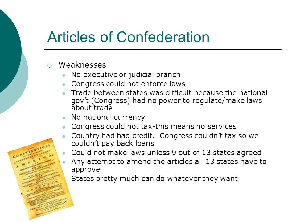 Articles of Confederation  Weaknesses No executive or judicial branch Congress could not enforce laws Trade between states was difficult because the national gov't (Congress) had no power to regulate/make laws about trade No national currency Congress could not tax-this means no services Country had bad credit.