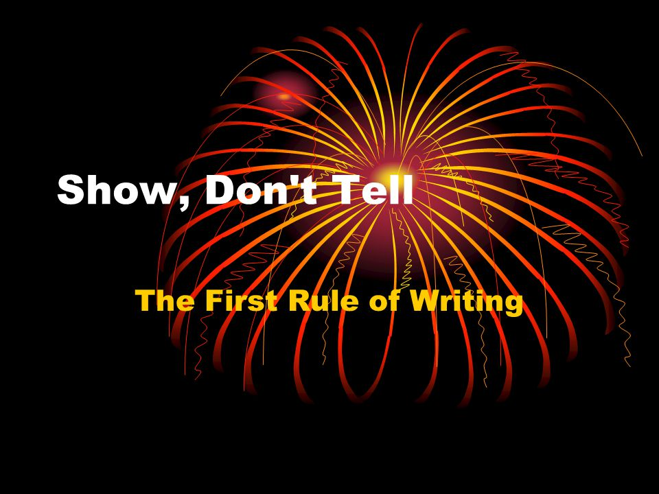 Show, Don t Tell The First Rule of Writing