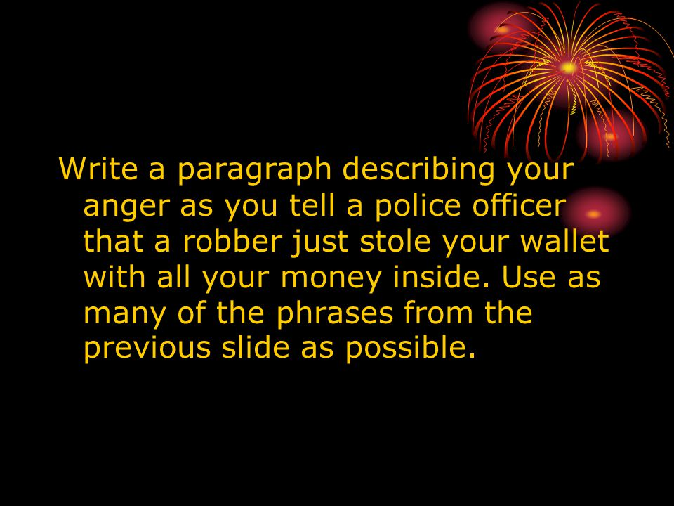 Write a paragraph describing your anger as you tell a police officer that a robber just stole your wallet with all your money inside.