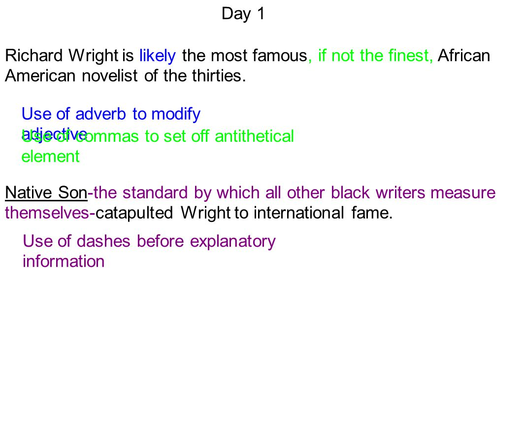 Day 1 Use of dashes before explanatory information Richard Wright is likely the most famous, if not the finest, African American novelist of the thirties.