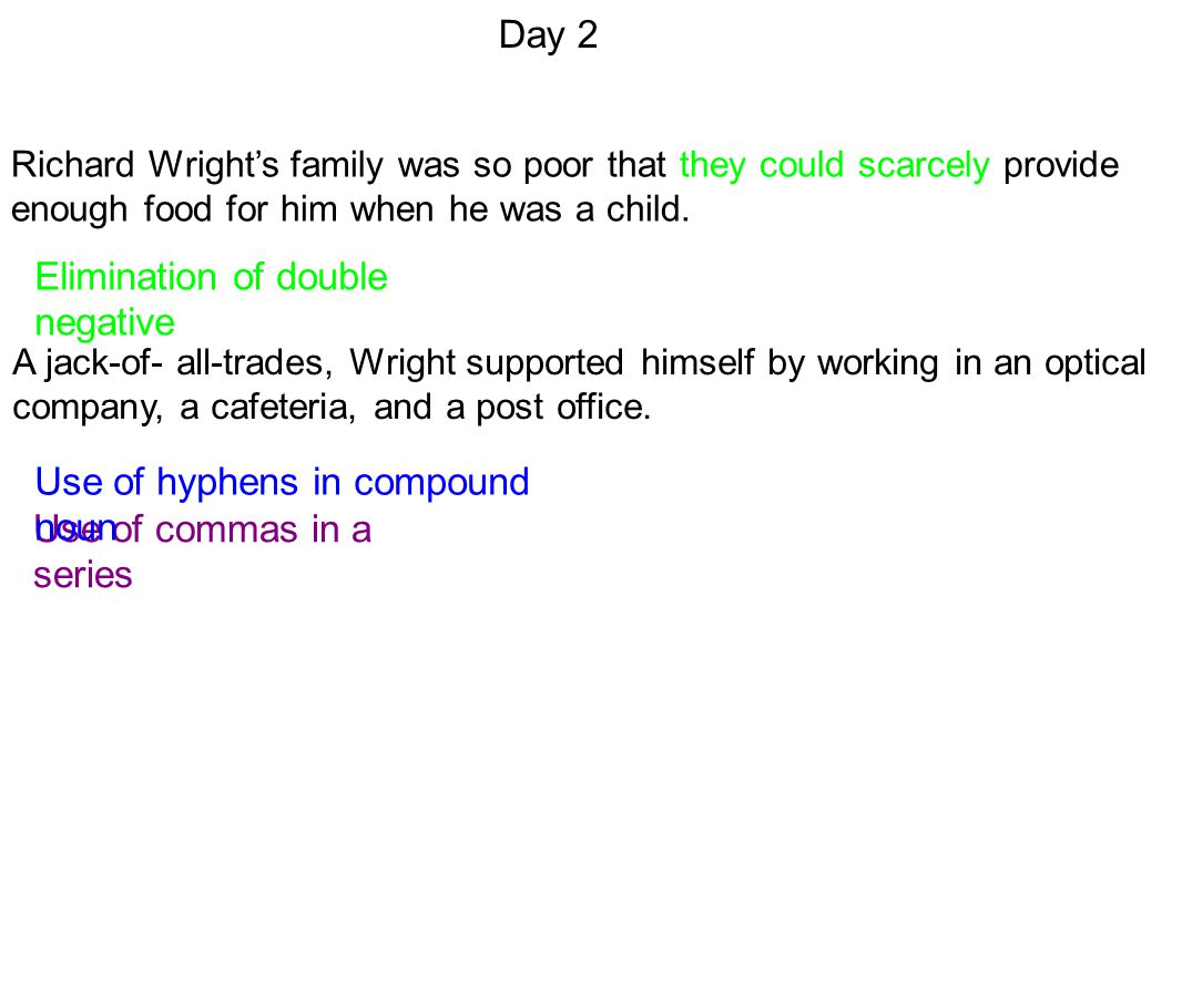 Day 2 Elimination of double negative Use of commas in a series Use of hyphens in compound noun Richard Wright's family was so poor that they could scarcely provide enough food for him when he was a child.