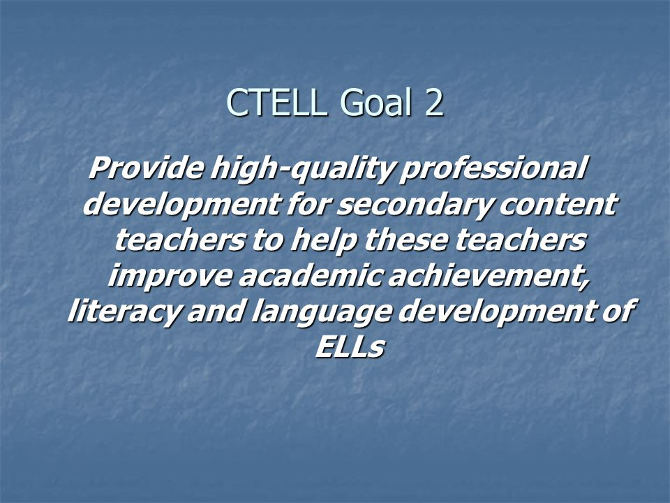 CTELL Goal 2 Provide high-quality professional development for secondary content teachers to help these teachers improve academic achievement, literacy and language development of ELLs