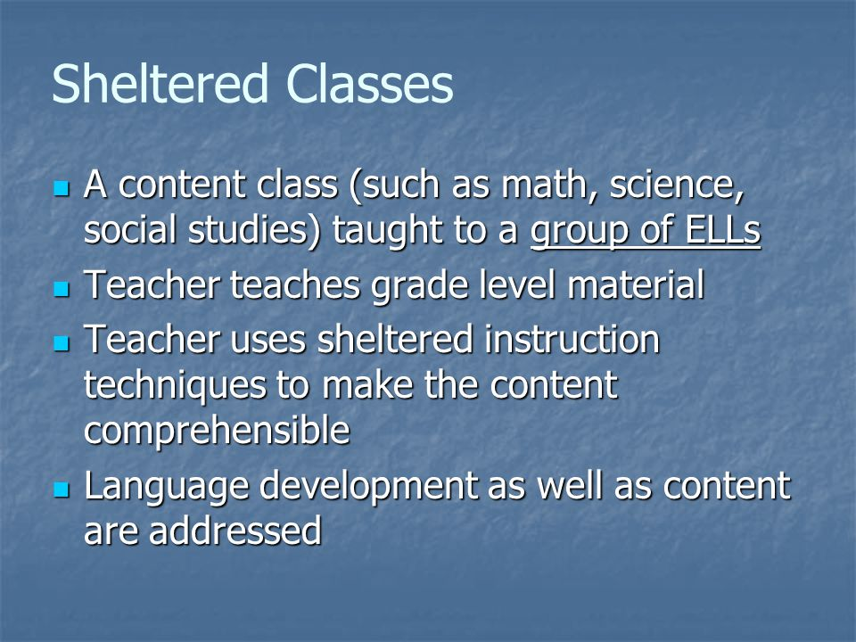 Sheltered Classes A content class (such as math, science, social studies) taught to a group of ELLs A content class (such as math, science, social studies) taught to a group of ELLs Teacher teaches grade level material Teacher teaches grade level material Teacher uses sheltered instruction techniques to make the content comprehensible Teacher uses sheltered instruction techniques to make the content comprehensible Language development as well as content are addressed Language development as well as content are addressed