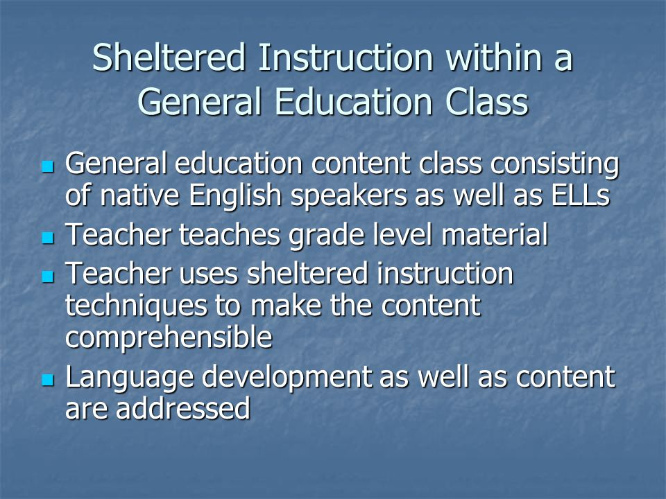 Sheltered Instruction within a General Education Class General education content class consisting of native English speakers as well as ELLs General education content class consisting of native English speakers as well as ELLs Teacher teaches grade level material Teacher teaches grade level material Teacher uses sheltered instruction techniques to make the content comprehensible Teacher uses sheltered instruction techniques to make the content comprehensible Language development as well as content are addressed Language development as well as content are addressed