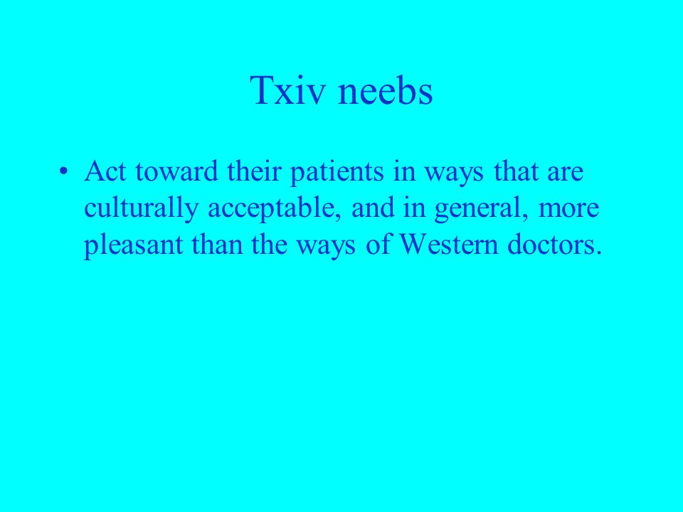 Txiv neebs Act toward their patients in ways that are culturally acceptable, and in general, more pleasant than the ways of Western doctors.