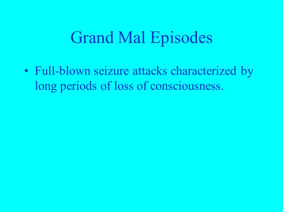 Grand Mal Episodes Full-blown seizure attacks characterized by long periods of loss of consciousness.