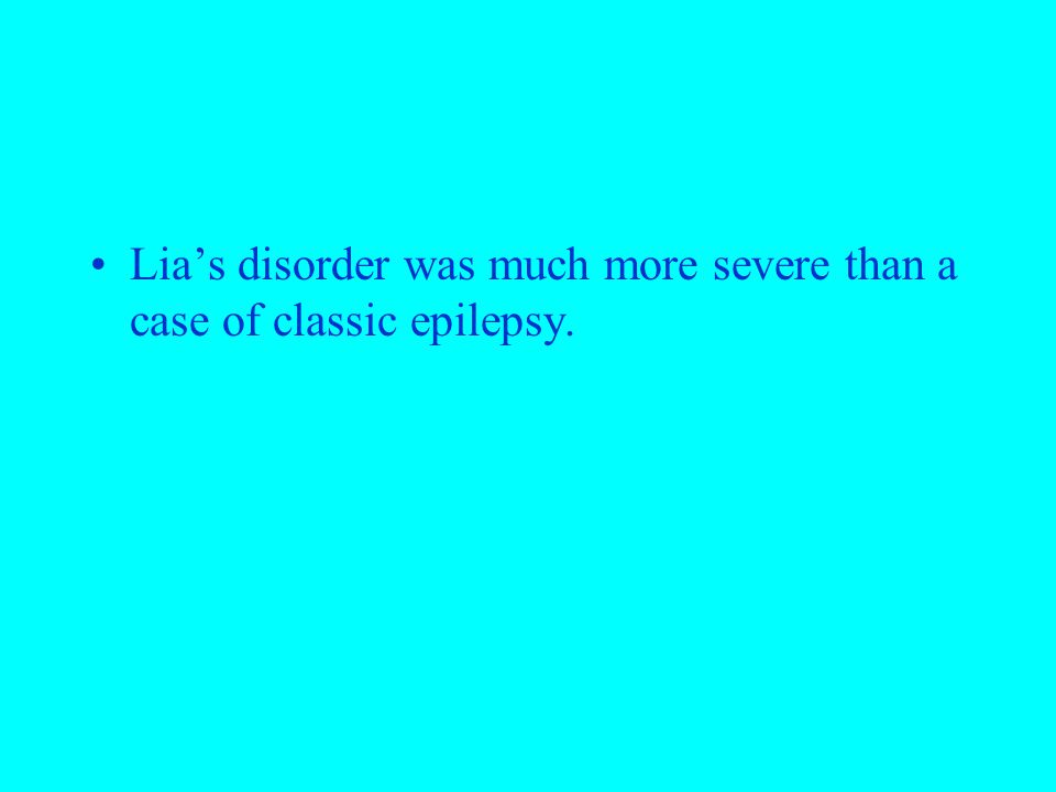 Lia's disorder was much more severe than a case of classic epilepsy.