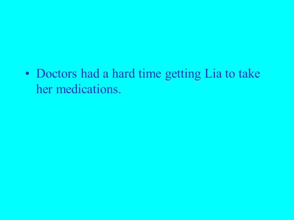 Doctors had a hard time getting Lia to take her medications.