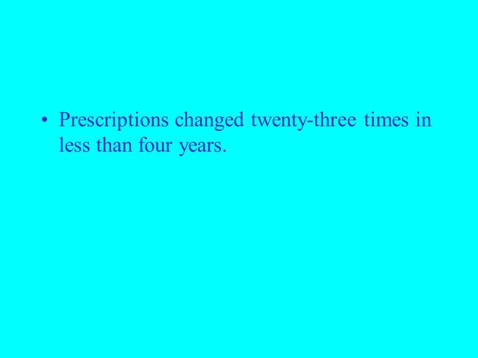 Prescriptions changed twenty-three times in less than four years.