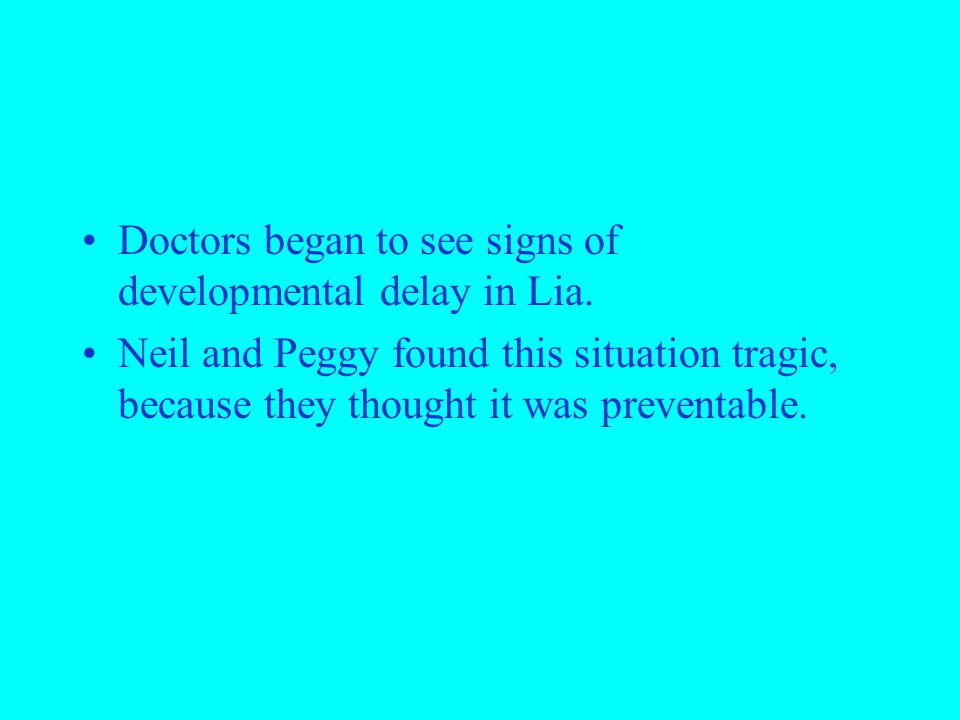 Doctors began to see signs of developmental delay in Lia. Neil and Peggy found this situation tragic, because they thought it was preventable.