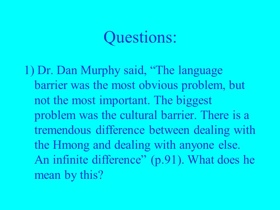 "Questions: 1) Dr. Dan Murphy said, ""The language barrier was the most obvious problem, but not the most important. The biggest problem was the cultura"