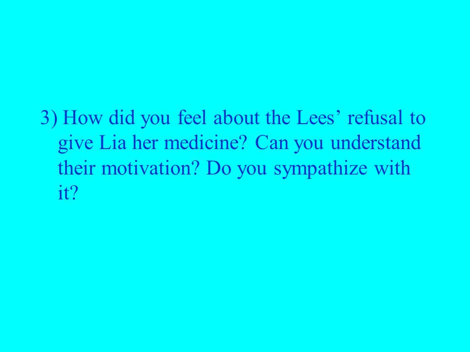 3) How did you feel about the Lees' refusal to give Lia her medicine? Can you understand their motivation? Do you sympathize with it?