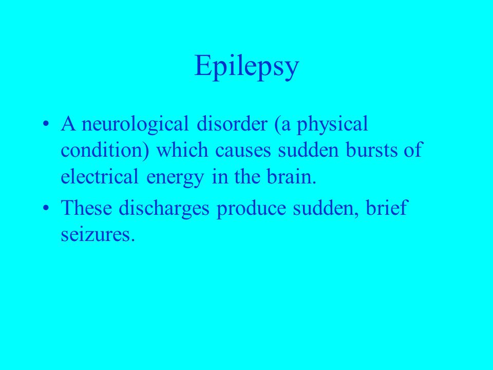 Epilepsy A neurological disorder (a physical condition) which causes sudden bursts of electrical energy in the brain. These discharges produce sudden,