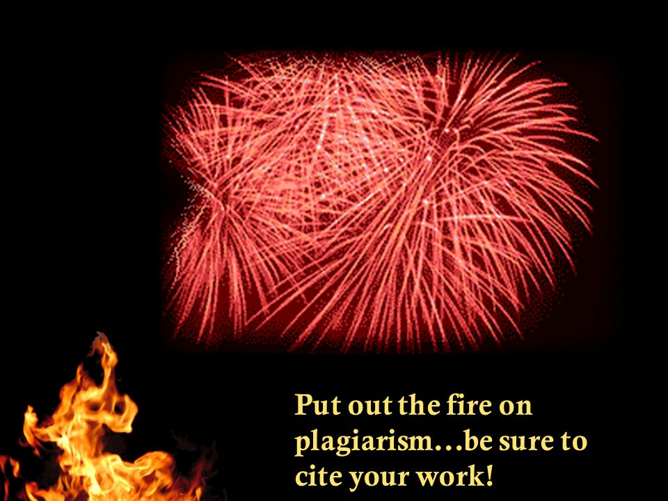 Put out the fire on plagiarism...be sure to cite your work!