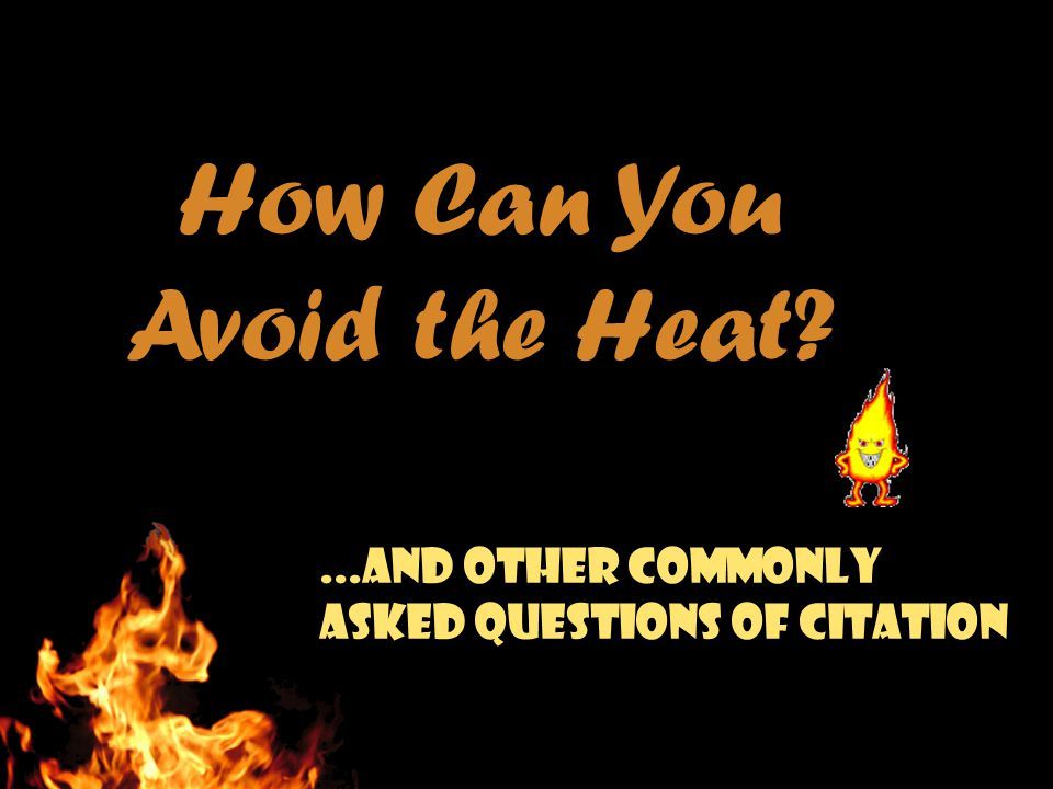 How Can You Avoid the Heat?...and other commonly asked questions of citation
