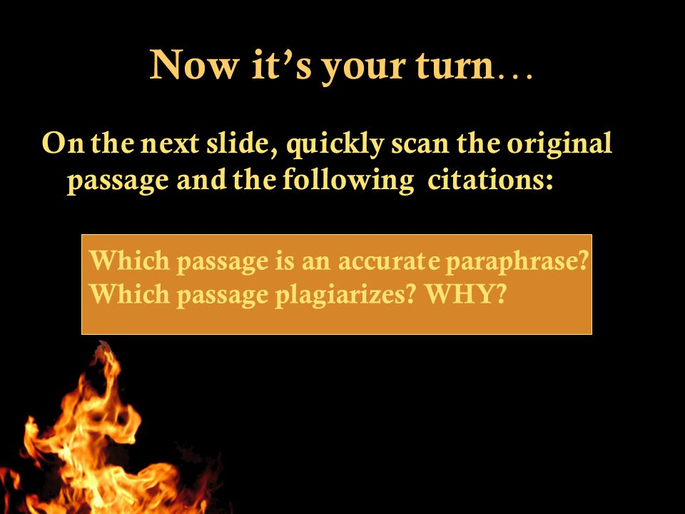 Now it's your turn … On the next slide, quickly scan the original passage and the following citations: Which passage is an accurate paraphrase.